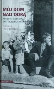 Beata Halicka • Mój dom nad Odrą. Pamiętniki osadników Ziem Zachodnich po 1945 roku