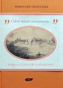 Karolina Grodziska • Gdzie miasto zaczarowane. Księga cytatów o Krakowie