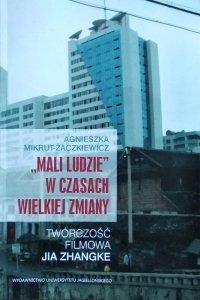 Agnieszka Mikrut Żaczkiewicz • Mali ludzie w czasach wielkiej zmiany. Twórczość Jia Zhangke