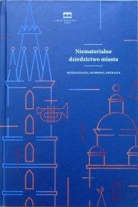 red. Magdalena Kwiecińska • Niematerialne dziedzictwo miasta. Muzealizacja, ochrona, edukacja