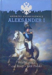 Andrzej Andrusiewicz • Aleksander I. Wielki gracz, car Rosji - król Polski