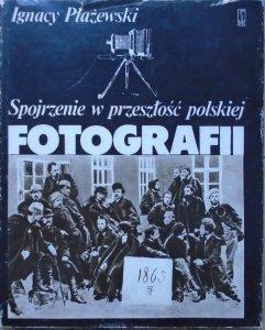 Ignacy Płażewski • Spojrzenie w przeszłość polskiej fotografii