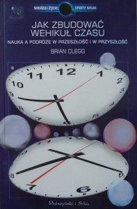 Brian Clegg • Jak zbudować wehikuł czasu. Nauka a podróże w przeszłość i przyszłość