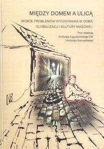 Andrzej Augustyński • Między domem a ulicą. Wokół problemów wychowania w dobie globalizacji i kultury masowej