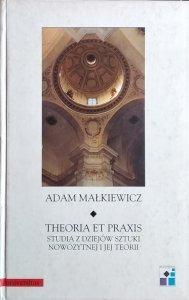Adam Małkiewicz • Theoria et Praxis. Studia z dziejów sztuk