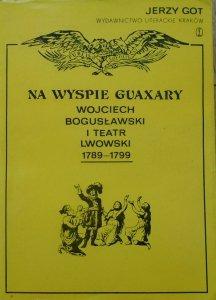 Jerzy Got • Na wyspie Guaxary. Wojciech Bogusławski i Teatr Lwowski 1789-1799