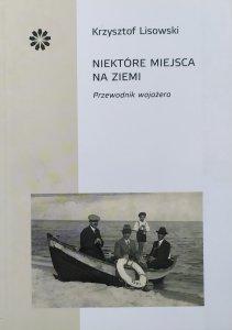 Krzysztof Lisowski • Niektóre miejsca na ziemi. Przewodnik wojażera