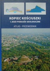 red. Antoni Wojcik • Kopiec Kościuszki i jego podłoże geologiczne. Atlas - przewodnik