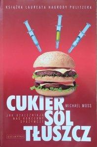 Michael Moss • Cukier, sól, tłuszcz. Jak uzależniają nas koncerny spożywcze