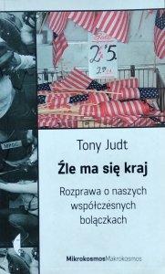 Tony Judt • Źle ma się kraj. Rozprawa o naszych współczesnych bolączkach