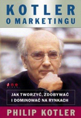 Philip Kotler • Kotler o marketingu. Jak tworzyć, zdobywać i dominować na rynkach