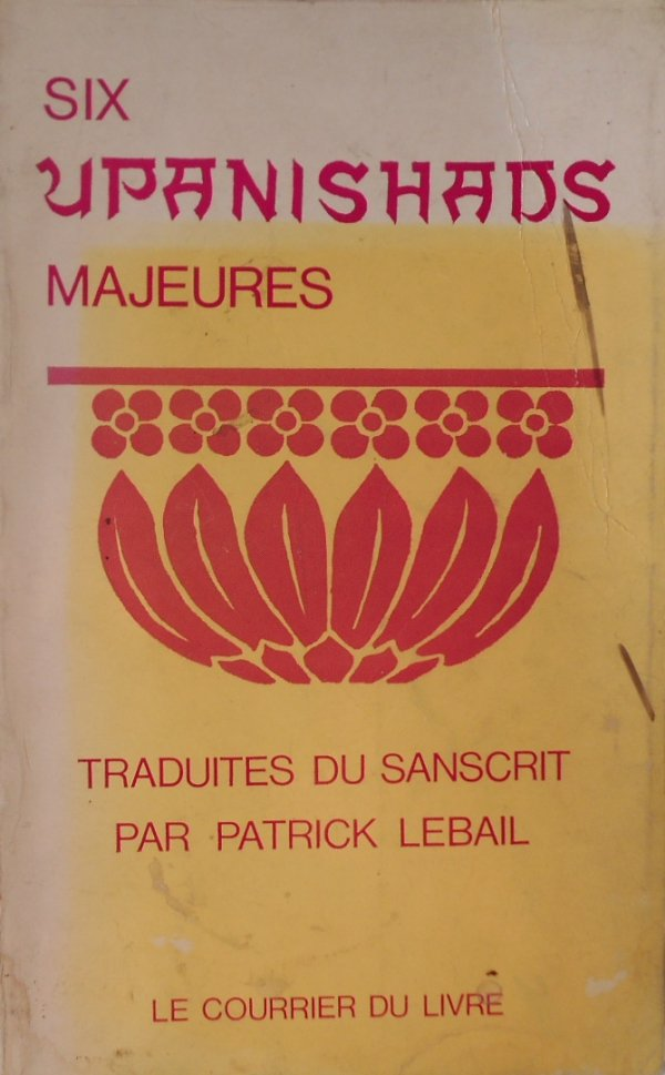 Six Upanishads majeures • Traduites du sanscrit par Patrick Lebail