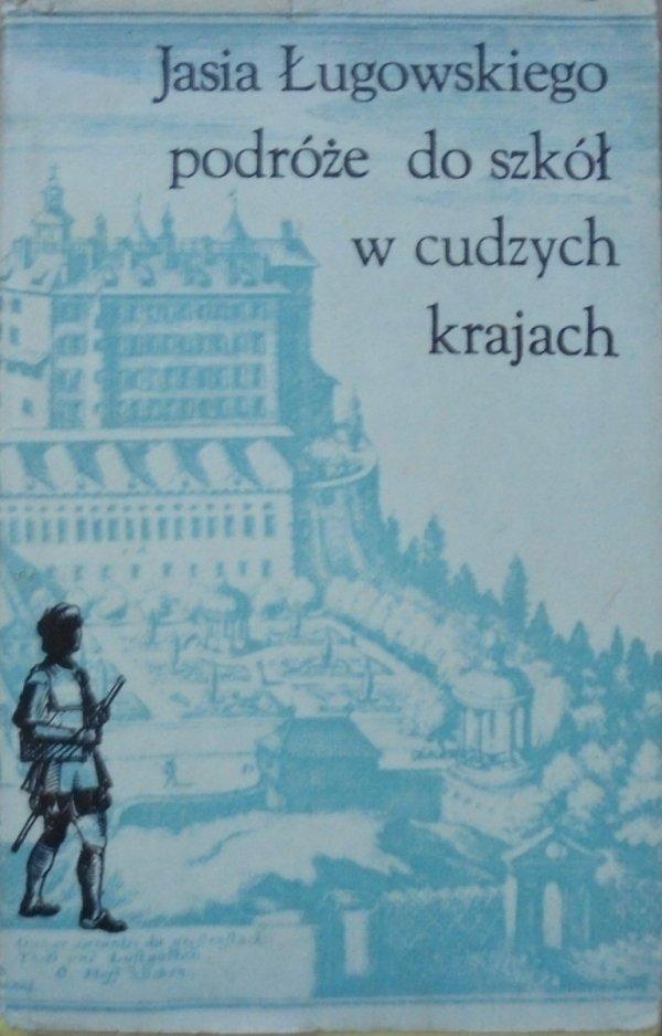 opr. Krystyna Muszyńska • Jasia Ługowskiego podróże do szkół w cudzych krajach 1639-1643