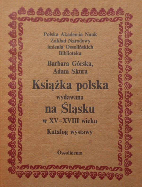 Barbara Górska, Adam Skura • Książka polska wydawana na Śląsku w XV-XVIII wieku. Katalog wystawy