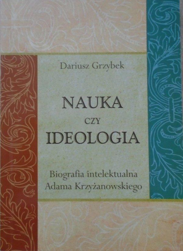 Dariusz Grzybek • Nauka czy ideologia. Biografia intelektualna Adama Krzyżanowskiego