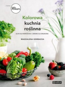Kolorowa kuchnia roślinna Uczta dla podniebienia i zdrowie dla organizmu