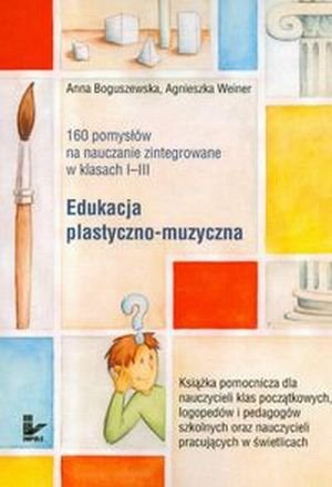 160 pomysłów na nauczanie zintegrowane w klasach I-III Edukacja plastyczno-muzyczna