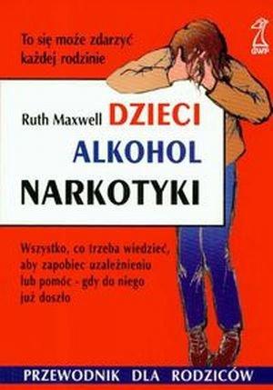 Dzieci alkohol narkotyki Wszystko co trzeba wiedzieć aby zapobiec uzależnieniu lub pomóc gdy do niego już doszło