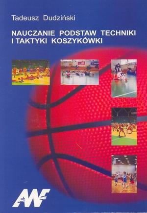 Nauczanie podstaw techniki i taktyki koszykówki przewodnik do zajęć z koszykówki ze studentami kierunku nauczycielskiego