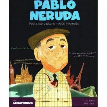 Pablo Neruda. Poeta, który pisał o miłości i wolności. Moi bohaterowie
