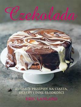 Czekolada. Kuszące przepisy na ciasta, desery i inne słodkości