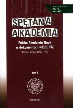 Spętana akademia. Polska Akademia Nauk w dokumentach władz PRL. Materiały partyjne (1950-1986), tom 2