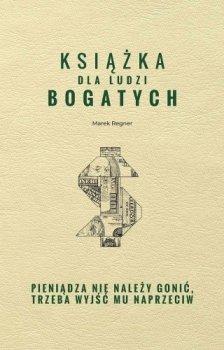 Książka dla ludzi bogatych. Pieniądza nie należy gonić, trzeba wyjść mu naprzeciw