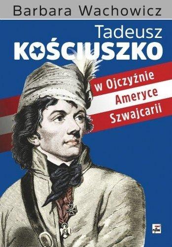 """""""Tadeusz Kościuszko w Ojczyźnie, Ameryce i Szwajcarii"""" Barbara Wachowicz"""