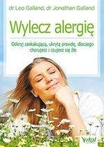 Wylecz alergię. Odkryj zaskakującą, ukrytą prawdę, dlaczego chorujesz i czujesz się źle