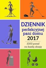 Dziennik perfekcyjnej pani domu 2017. Ponad 1000 porad na każdą okazję