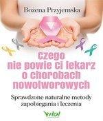 Czego nie powie Ci lekarz o chorobach nowotworowych. Sprawdzone naturalne metody zapobiegania i leczenia