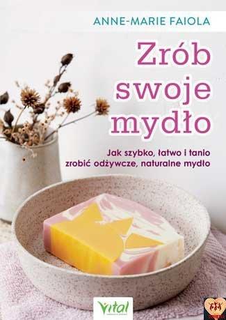 Zrób swoje mydło. Jak szybko, łatwo i tanio zrobić odżywcze, naturalne mydło Anne-Marie Faiola