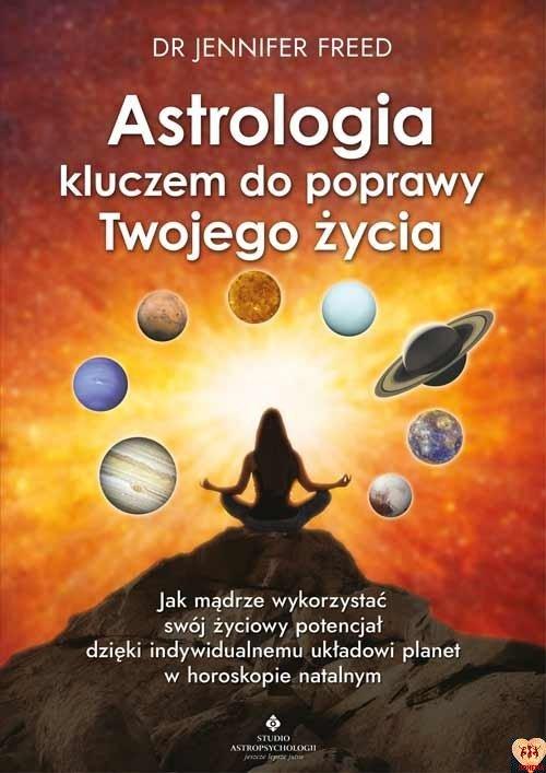Astrologia kluczem do poprawy Twojego życia. Jak mądrze wykorzystać swój życiowy potencjał dzięki indywidualnemu układowi planet w horoskopie natalnym dr Jennifer Freed