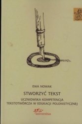 Stworzyć tekst Uczniowska kompetencja tekstotwórcza w edukacji polonistycznej Ewa Nowak