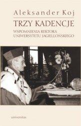 Trzy kadencje Wspomnienia Rektora Uniwersytetu Jagiellońskiego Aleksander Koj