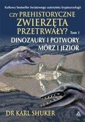 Czy prehistoryczne zwierzęta przetrwały? Tom 1 Dinozaury i potwory mórz i jezior Dr Karl Shuker