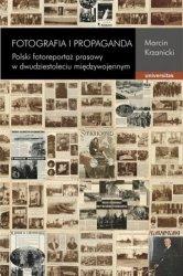 Fotografia i propaganda. Polski fotoreportaż prasowy w dwudziestoleciu międzywojennym Marcin Krzanicki