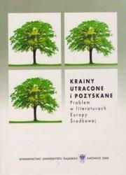Krainy utracone i pozyskane Problem w literaturach Europy Środkowej red Krzysztof Krasuski