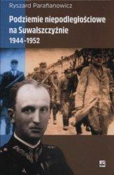 Podziemie niepodległościowe na Suwalszczyźnie 1944-1952 Ryszard Parafianowicz
