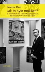 Jak to było możliwe? O powstawaniu Międzynarodowego Biennale Plakatu w Warszawie Katarzyna Matul