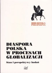 Diaspora polska w procesie globalizacji Stan i perspektywy badań pod red Grzegorza Babińskiego i Henryka Chałupczaka