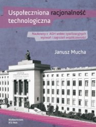 Uspołeczniona racjonalność technologiczna Naukowcy z AGH wobec cywilizacyjnych wyzwań i zagrożeń współczesności Janusz Mucha