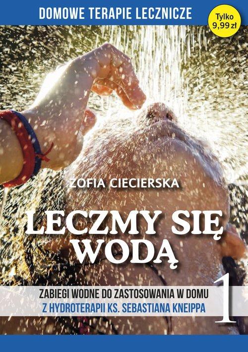 Leczmy się wodą Zabiegi wodne do zastosowania w domu z hydroterapii ks. Sebastiana Kneippa  Zofia Ciecierska