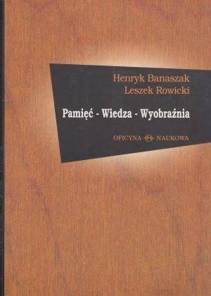 Pamięć – Wiedza – Wyobraźnia Henryk Banaszak, Leszek Rowicki