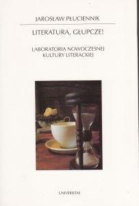 Literatura głupcze! Laboratoria nowoczesnej kultury literackiej Jarosław Płuciennik