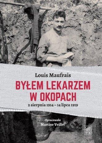 Byłem lekarzem w okopach 2 sierpnia 1914 - 14 lipca 1919 Louis Maufrais