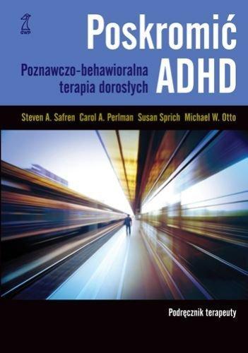 Poskromić ADHD Poznawczo-behawioralna terapia dorosłych Podręcznik terapeuty Steven A. Safren Carol A. Perlman Susan Sprich Michael W. Otto