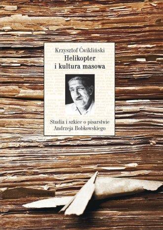 Helikopter i kultura masowa Studia i szkice o pisarstwie Andrzeja Bobkowskiego Krzysztof Ćwikliński