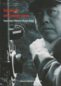 Ścieżkami utraconego czasu Twórczość filmowa Chena Kaige Alicja Helman