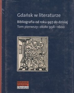 Gdańsk w literaturze Bibliografia od roku 997 do dzisiaj Tom pierwszy: około 998-1600